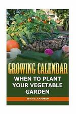 Growing Calendar: When to Plant Your Vegetable Garden by Isaac Farmer (2017,...