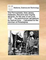 The Pennsylvania, New-Jersey, Delaware, Maryland And Virginia Almanac, For Th...