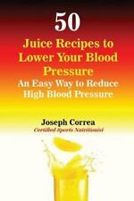 50 Juice Recipes to Lower Your Blood Pressure by Joseph Correa (2016, Paperback)