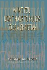What You Don't Have to Believe to Be a Christian by Ricker, George M.