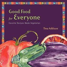 Good Food for Everyone : Favorite Recipes Made Vegetarian by Tina Addison...