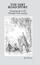 The Dirt Road Sport : Growing up in Old Florida's Cow Country by Ed Thomas...