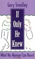 If Only He Knew: What No Woman Can Resist by Gary Smalley, Norma Smalley