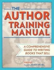 The Author Training Manual: Develop Marketable Ideas, Craft Books That Sell,...