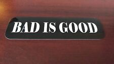 Motorcycle Sticker for Helmets or toolbox #1,571 Bad is good