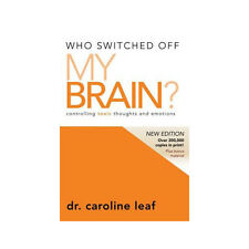 Who Switched Off My Brain? Revised Controlling Toxic Thoughts Caroline Leaf