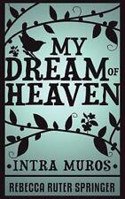 My Dream of Heaven - Intra Muros by Rebecca Ruter Springer (2010, Paperback)