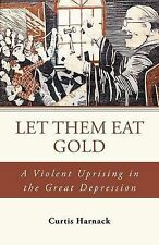 Let Them Eat Gold: A Violent Uprising in the Great Depression by Curtis Harnack
