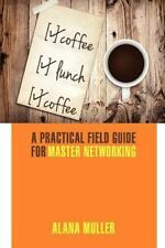 Coffee Lunch Coffee: A Practical Field Guide for Master Networking (Paperback or