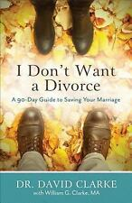 I Don't Want a Divorce : A 90 Day Guide to Saving Your Marriage by David...