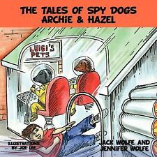 The Tales of Spy Dogs Archie and Hazel by Jennifer Wolfe and Jack Wolfe...