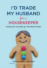 I'd Trade My Husband for a Housekeeper: Loving Your Marriage After the Baby Carr