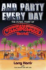 And Party Every Day: The Inside Story Of Casablanca Records by Larry Harris C…