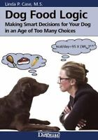 Dog Food Logic: Making Smart Decisions for Your Dog in an Age of Too Many Choice