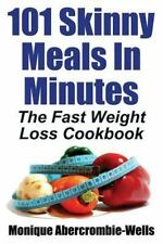 101 Skinny Meals in Minutes : The Fast Weight Loss Cookbook by Monique...