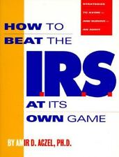 How to Beat the I.R.S. at Its Own Game: Strategies to Avoid--And Survive--An A..