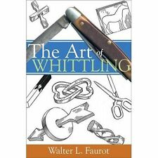 The Art of Whittling by Walter L. Faurot (2007, Paperback)