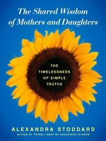 The Shared Wisdom of Mothers and Daughters: The Timelessness of Simple Truths by