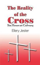 The Reality of the Cross : Six Hours at Calvary by Ellery Jester (2003,...