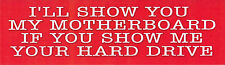 I'LL SHOW YOU MY MOTHERBOARD IF YOU SHOW ME YOUR HARD DRIVE Funny Bumper Sticker