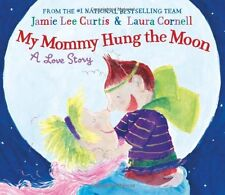 My Mommy Hung the Moon: A Love Story by Jamie Lee Curtis