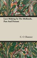 Lace-making in the Midlands, Past and Present, Paperback by Channer, C. C., L...