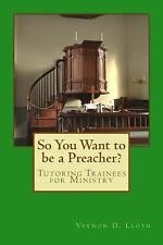 So You Want to Be a Preacher? : Tutoring and Training Tips for Ministers by...