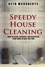 Speedy House Cleaning : How to Clean, Organize, and Declutter Your Home in...