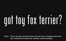 (2x) got toy fox terrier? Sticker Die Cut Decal vinyl