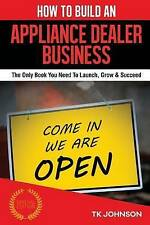 How To Build An Appliance Dealer Business: The Only Book You Need To Launch, Gro