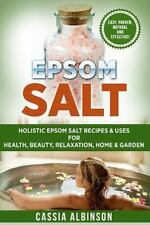 Epsom Salt : Holistic Epsom Salt Recipes and Uses for Health, Beauty, Relaxat...