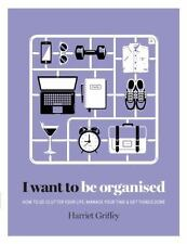 I Want to Be Organized : How to de-Clutter, Manage Your Time and Get Things...