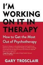 I'm Working on It in Therapy : How to Get the Most Out of Pyschotherapy by...