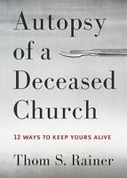Autopsy of a Deceased Church: 12 Ways to Keep Yours Alive - Rainer, Thom S.