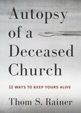 Autopsy of a Deceased Church : 12 Ways to Keep Yours Alive by Thom S. Rainer...