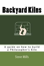 Backyard Kilns : A Guide on How to Build a Philosopher's Kiln by Steve Mills...