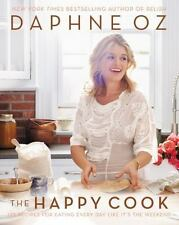 The Happy Cook : 125 Recipes for Eating Every Day Like It's the Weekend by Daphn