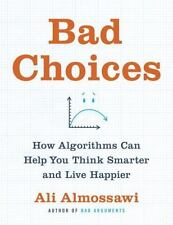 Bad Choices : How Algorithms Can Help You Think Smarter and Live Happier by...