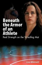 Beneath the Armor of an Athlete: Real Strength on the Wrestling Mat by Whitsett