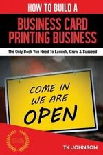 How To Build A Business Card Printing Business (Special Edition): The Only Book