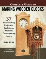Complete Guide to Making Wooden Clocks : 37 Woodworking Projects for Traditio...