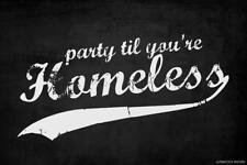 PARTY TIL YOU'RE HOMELESS - POSTER 12x18 - FUNNY WITTY PP048