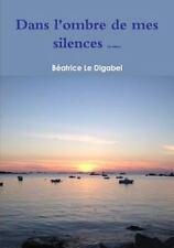 Dans l'Ombre de Mes Silences (2e Edition) by Beatrice Le Digabel (2014,...