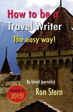 How to Be a Travel Writer : The Easy Way by Ron Stern (2011, Paperback)