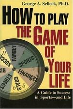 How to Play the Game of Your Life : A Guide to Success in Sports--and -ExLibrary