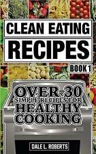 Clean Eating Recipes Book 1 Over 30 Simple Recipes for Healthy C by Roberts Dale