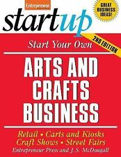 Start Your Own Arts and Crafts Business: Retail, Carts and Kiosks, Craft Shows,