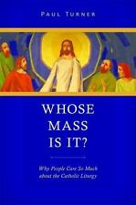 Whose Mass Is It? : Why People Care So Much about the Catholic Liturgy by...