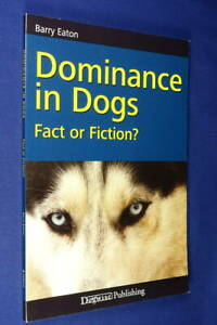 DOMINANCE IN DOGS Barry Eaton FACT OR FICTION? Dog Training Pet Care Book