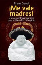 Me Vale Madres!: Mantras Mexicanos Para la Libreacion del Espiritu (Spanish Edi